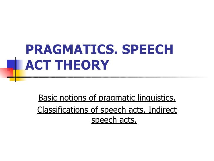 PRAGMATICS. SPEECH ACT THEORY   Basic notions of pragmatic linguistics. Classifications of speech acts. Indirect speech ac...