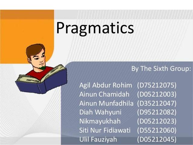 Pragmatics By The Sixth Group: Agil Abdur Rohim Ainun Chamidah Ainun Munfadhila Diah Wahyuni Nikmayukhah Siti Nur Fidiawat...