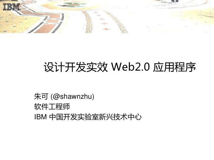 设计开发实效 Web2.0 应用程序  朱可 (@shawnzhu) 软件工程师 IBM 中国开发实验室新兴技术中心