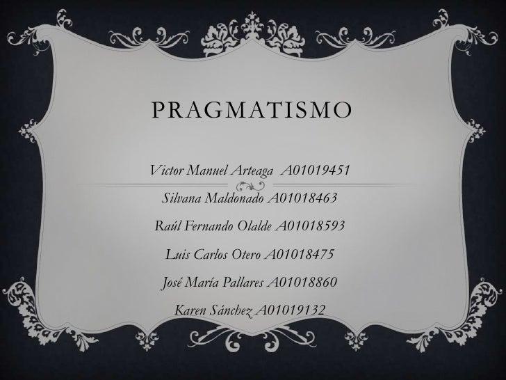PRAGMATISMOVictor Manuel Arteaga A01019451  Silvana Maldonado A01018463Raúl Fernando Olalde A01018593  Luis Carlos Otero A...