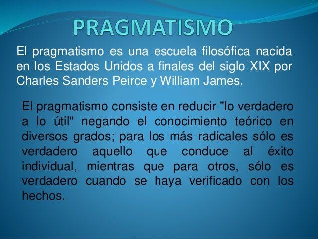 El pragmatismo es una escuela filosófica nacida en los Estados Unidos a finales del siglo XIX por Charles Sanders Peirce y...