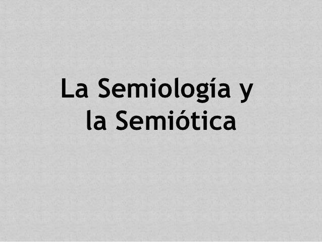 La Semiología y  la Semiótica