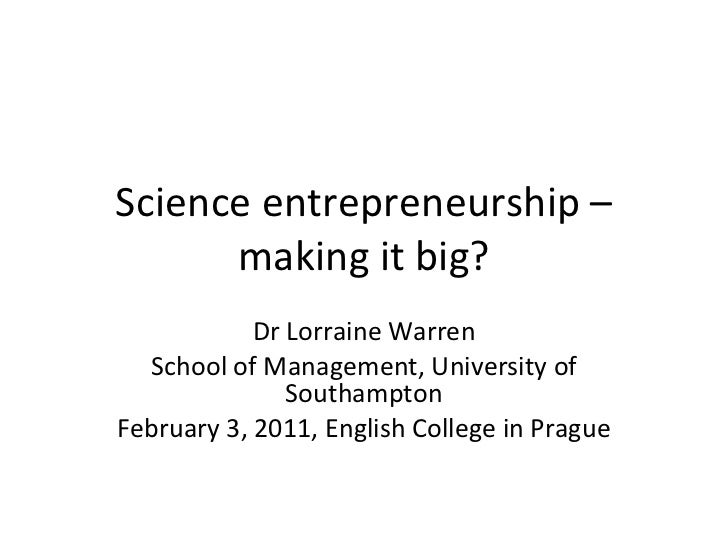 Science entrepreneurship – making it big? Dr Lorraine Warren School of Management, University of Southampton February 3, 2...