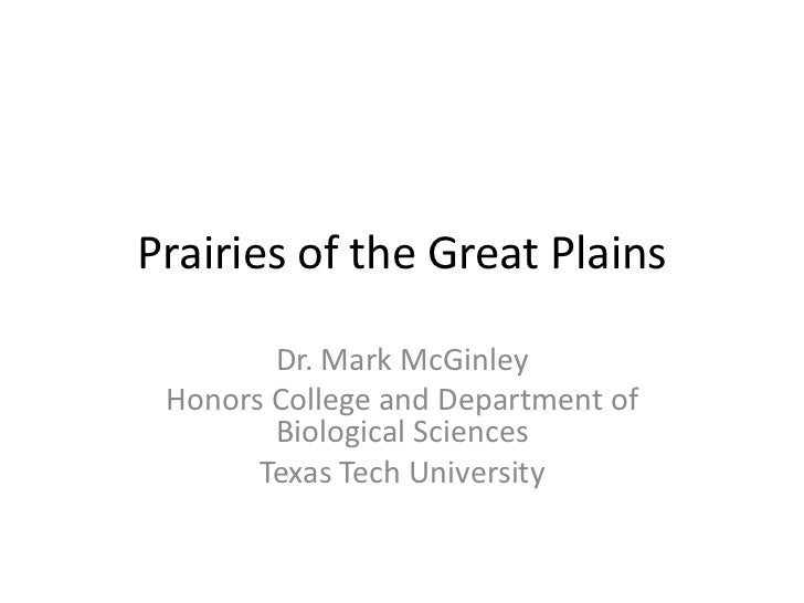 Prairies of the Great Plains        Dr. Mark McGinley Honors College and Department of        Biological Sciences       Te...