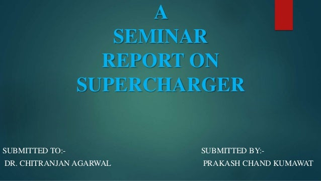 A SEMINAR REPORT ON SUPERCHARGER  SUBMITTED TO:-  SUBMITTED BY:-  DR. CHITRANJAN AGARWAL  PRAKASH CHAND KUMAWAT