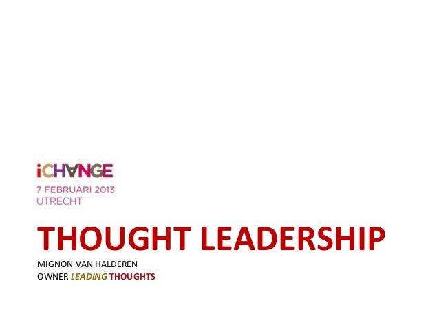 Praktijkdag iChange - 07-02-2013 - Thought Leadership; Leiding geven aan verandering - Mignon van Halderen