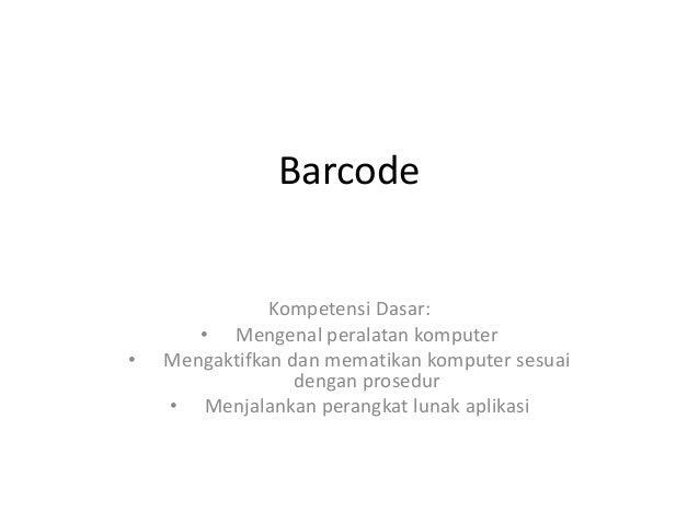 Barcode Kompetensi Dasar: • Mengenal peralatan komputer • Mengaktifkan dan mematikan komputer sesuai dengan prosedur • Men...