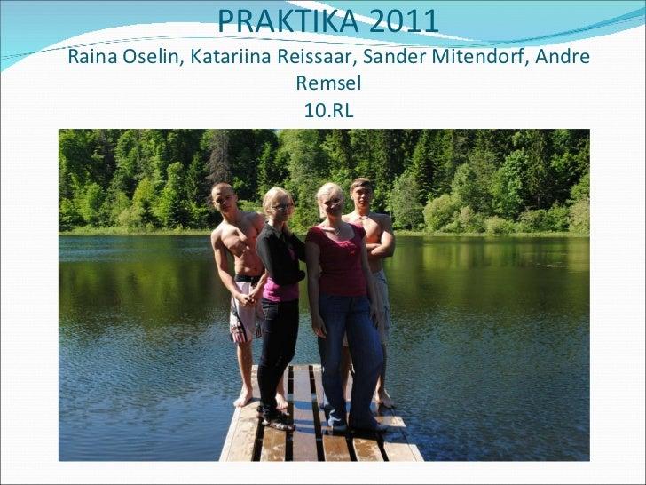 PRAKTIKA 2011 Raina Oselin, Katariina Reissaar, Sander Mitendorf, Andre Remsel 10.RL