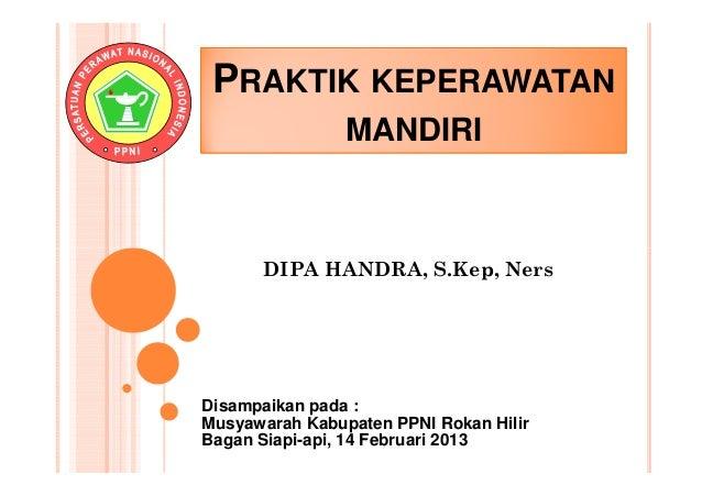 PRAKTIK KEPERAWATAN                MANDIRI      DIPA HANDRA, S.Kep, NersDisampaikan pada :Musyawarah Kabupaten PPNI Rokan ...