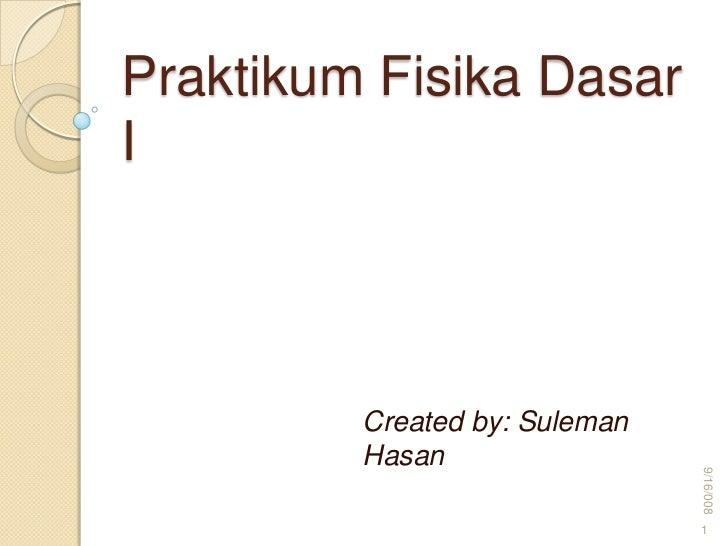 Praktikum Fisika DasarI         Created by: Suleman         Hasan                               9/16/008                  ...