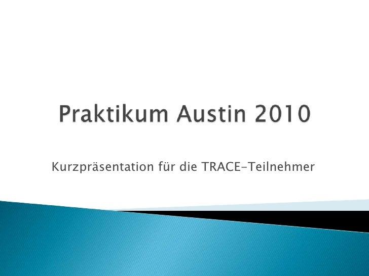 Praktikum Austin 2010<br />Kurzpräsentation für die TRACE-Teilnehmer<br />