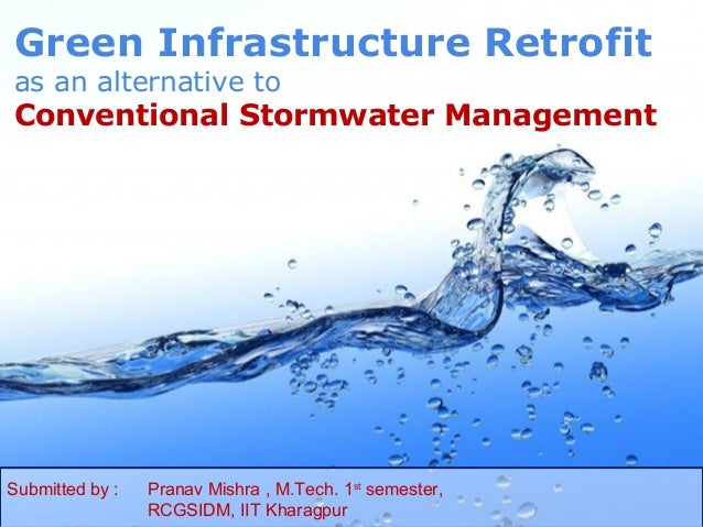 Green Infrastructure Retrofitas an alternative toConventional Stormwater ManagementSubmitted by :   Pranav Mishra , M.Tech...