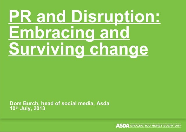 Dom Burch, head of social media, Asda 10th July, 2013 PR and Disruption: Embracing and Surviving change