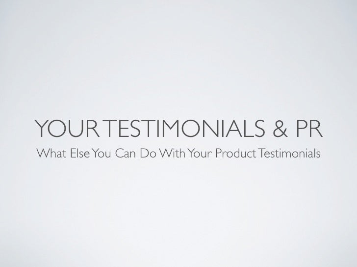 YOUR TESTIMONIALS & PR What Else You Can Do With Your Product Testimonials