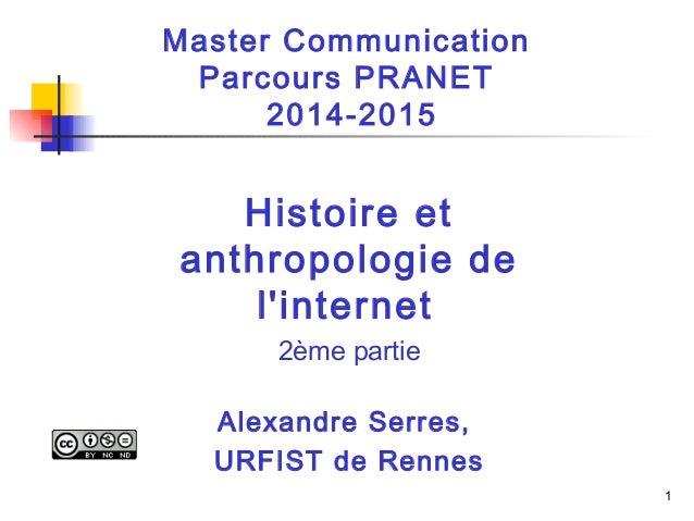 1  Master Communication  Parcours PRANET  2014-2015  Histoire et  anthropologie de  l'internet  2ème partie  Alexandre Ser...