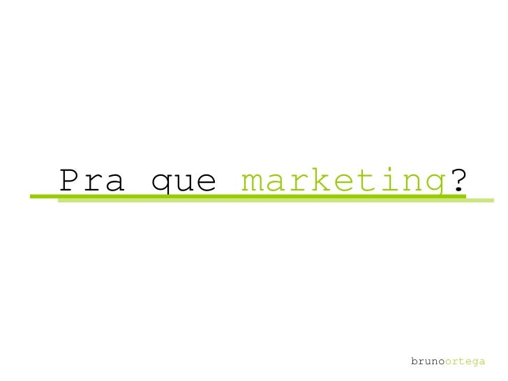 Pra que  marketing ? bruno ortega