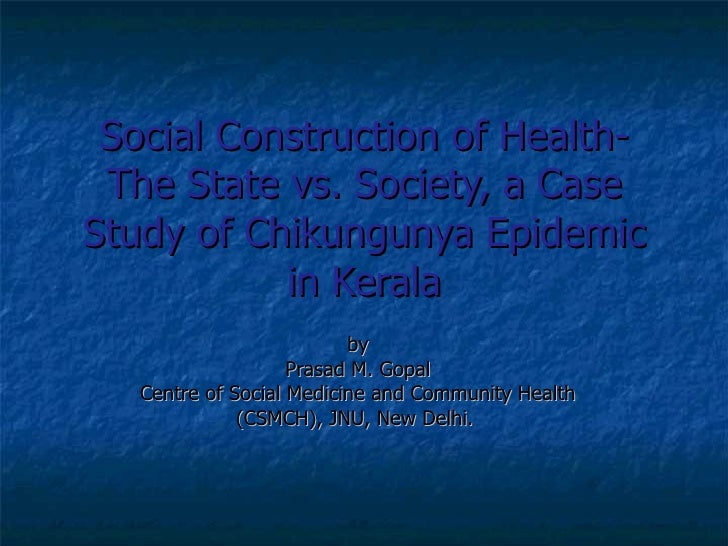 Social Construction of Health- The State vs. Society, a Case Study of Chikungunya Epidemic in Kerala by Prasad M. Gopal Ce...