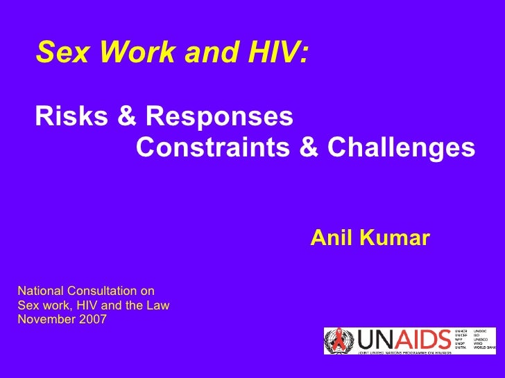 Sex Work and HIV:     Risks & Responses  Constraints & Challenges   Anil Kumar National Consultation on  Sex work, HIV and...
