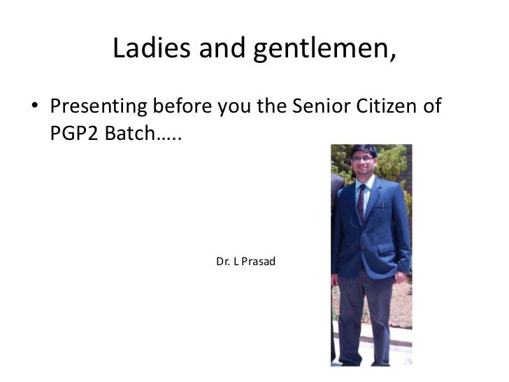 Ladies and gentlemen,<br />Presenting before you the Senior Citizen of PGP2 Batch…..<br />Dr. L Prasad<br />