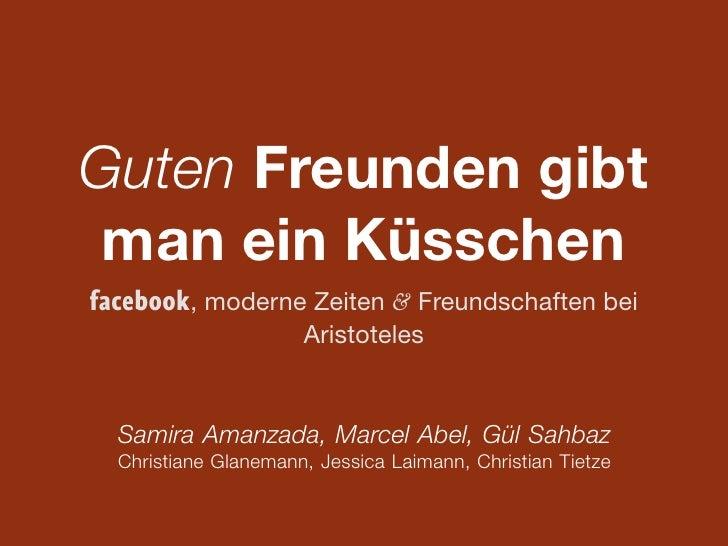 Guten Freunden gibt man ein Küsschenfacebook, moderne Zeiten & Freundschaften bei                 Aristoteles  Samira Aman...