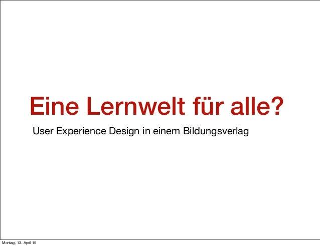 Eine Lernwelt für alle? User Experience Design in einem Bildungsverlag Montag, 13. April 15