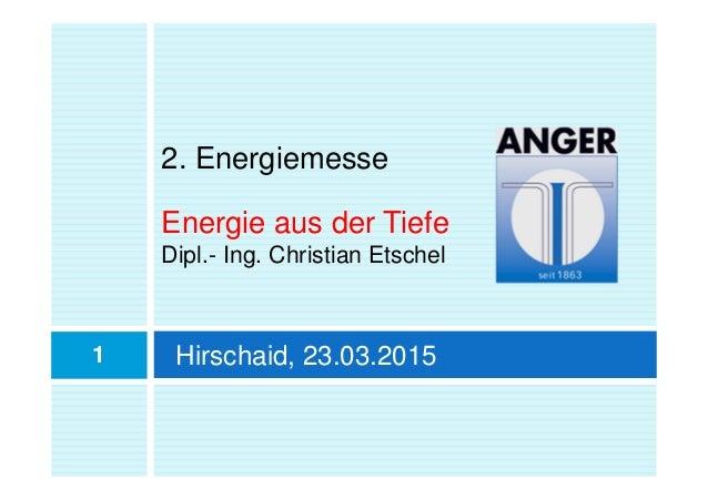 2. Energiemesse Energie aus der Tiefe Dipl.- Ing. Christian Etschel 1 Hirschaid, 23.03.2015