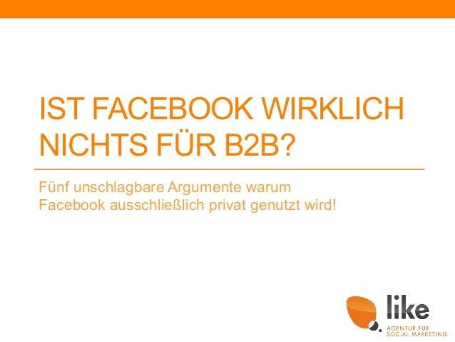 IST FACEBOOK WIRKLICH NICHTS FÜR B2B? Fünf unschlagbare Argumente warum Facebook ausschließlich privat genutzt wird!