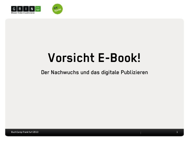 Vorsicht E-Book!Der Nachwuchs und das digitale Publizieren1BuchCamp Frankfurt 2013
