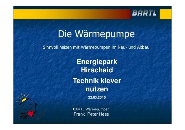BARTL Wärmepumpen Frank Peter Hess Energiepark Hirschaid Technik klever nutzen 22.03.2015 Die Wärmepumpe Sinnvoll heizen m...