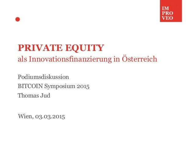 PRIVATE EQUITY als Innovationsfinanzierung in Österreich Podiumsdiskussion BITCOIN Symposium 2015 Thomas Jud Wien, 03.03.2...