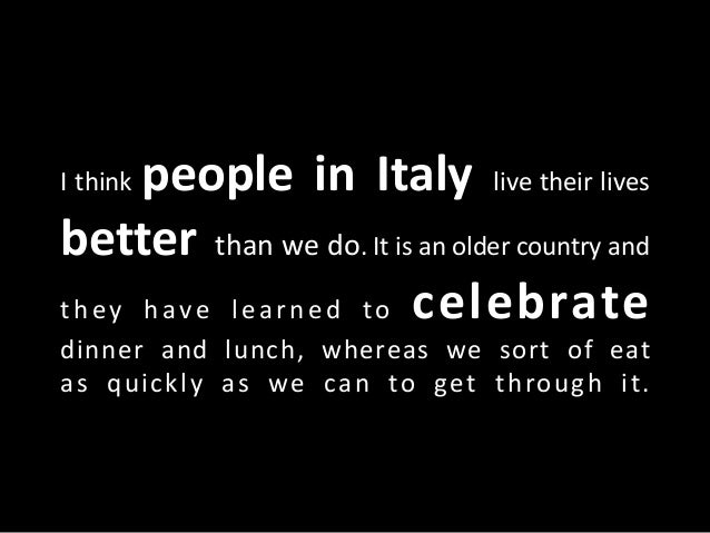 I think people in Italy live their lives better than we do. It is an older country and they have learned to celebrate dinn...