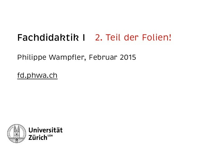 Fachdidaktik I Philippe Wampfler, Februar 2015 fd.phwa.ch 2. Teil der Folien!
