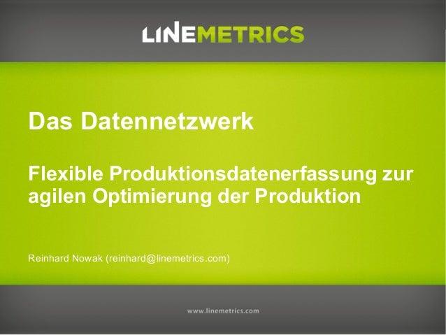 Das Datennetzwerk Flexible Produktionsdatenerfassung zur agilen Optimierung der Produktion Reinhard Nowak (reinhard@lineme...