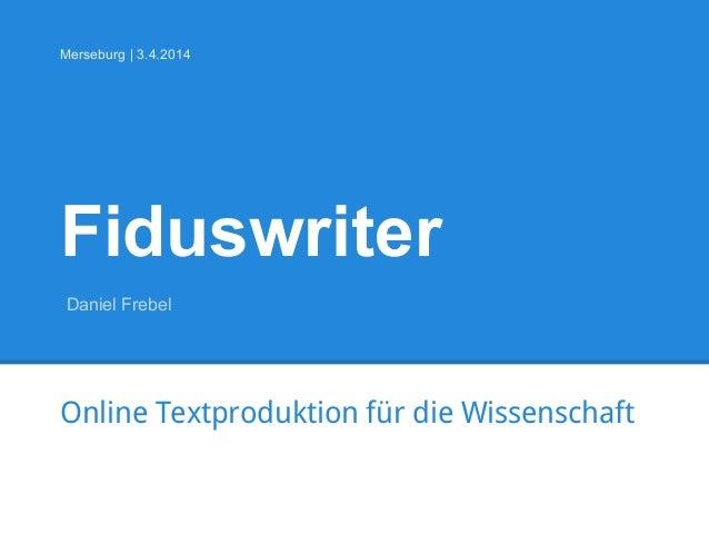 Fiduswriter Online Textproduktion für die Wissenschaft Merseburg | 3.4.2014 Daniel Frebel