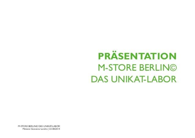 M-STORE BERLIN© DAS UNIKAT-LABOR Melanie Giovanna Landro | 23.08.2014 PRÄSENTATION  M-STORE BERLIN© DAS UNIKAT-LABOR