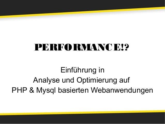 PERFORMANC E!?             Einführung in     Analyse und Optimierung aufPHP & Mysql basierten Webanwendungen