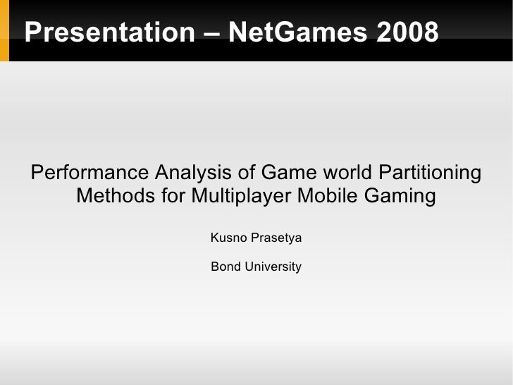 Presentation – NetGames 2008 Performance Analysis of Game world Partitioning Methods for Multiplayer Mobile Gaming Kusno P...