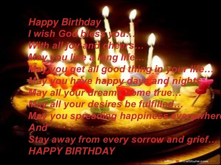 Happy Birthday<br />I wish God bless you…<br />With all joy and cheers…<br />May you live a long life…<br />May you get al...