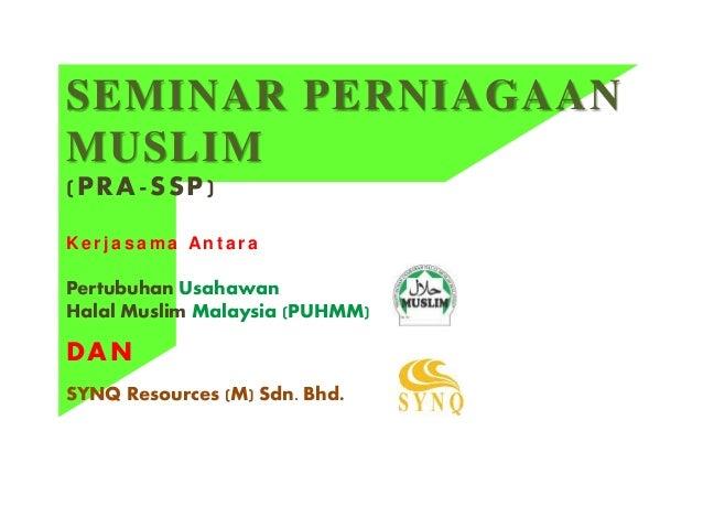 SEMINAR PERNIAGAAN MUSLIM (PRA-SSP) K e r j a s a m a An t a r a Pertubuhan Usahawan Halal Muslim Malaysia (PUHMM) DAN SYN...