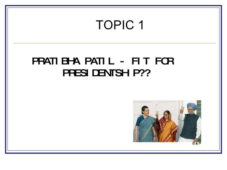 <ul><li>PRATIBHA PATIL - FIT FOR PRESIDENTSHIP?? </li></ul>TOPIC 1
