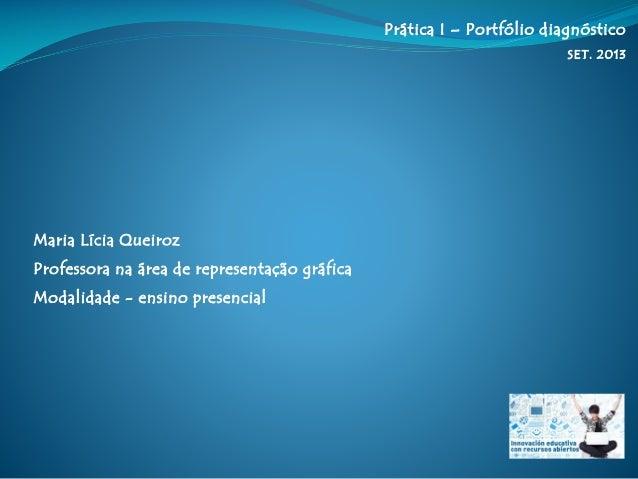 Prática I – Portfólio diagnóstico SET. 2013 Maria Lícia Queiroz Professora na área de representação gráfica Modalidade - e...