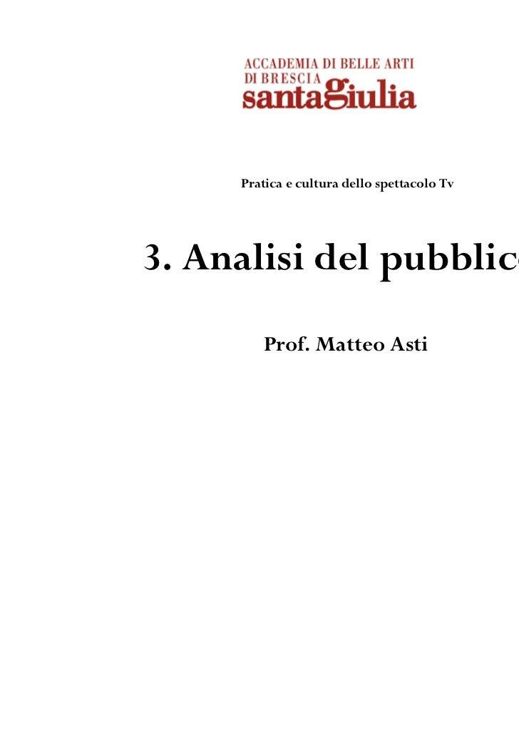 Pratica e cultura dello spettacolo Tv3. Analisi del pubblico        Prof. Matteo Asti