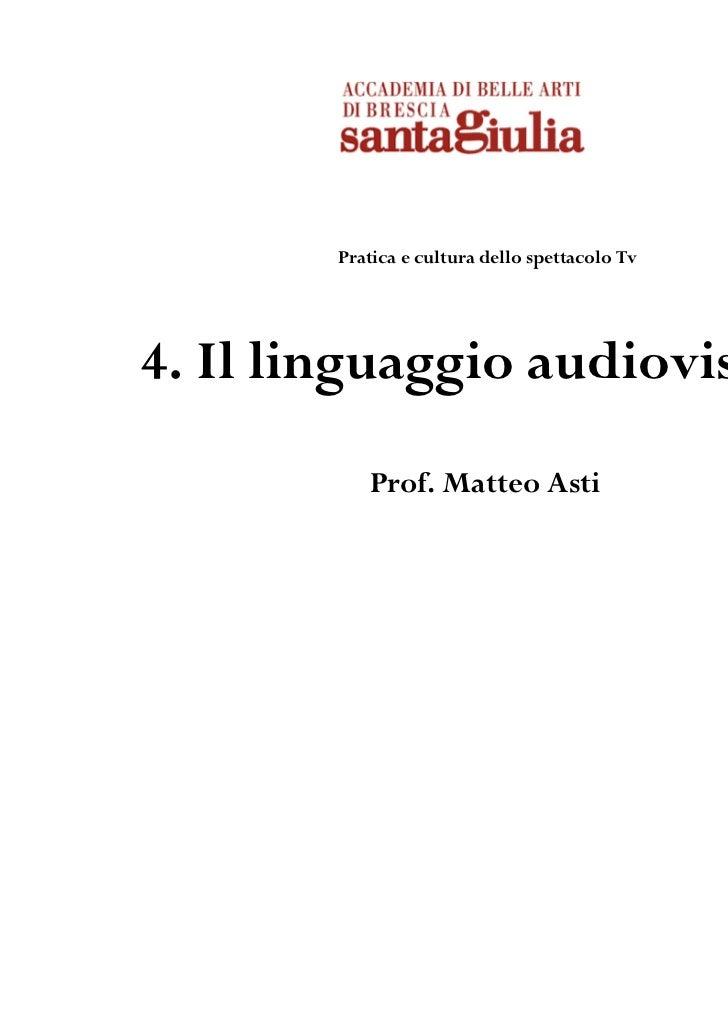 Pratica e cultura dello spettacolo Tv4. Il linguaggio audiovisivo           Prof. Matteo Asti