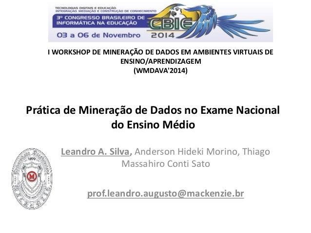 Prática de Mineração de Dados no Exame Nacional do Ensino Médio  Leandro A. Silva, Anderson Hideki Morino, Thiago Massahir...