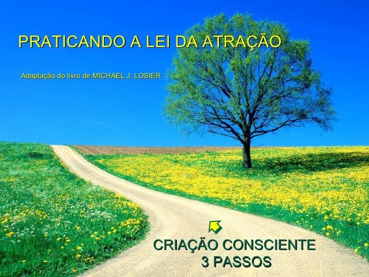 PRATICANDO A LEI DA ATRAÇÃO    Adaptação do livro de MICHAEL J. LOSIER CRIAÇÃO CONSCIENTE  3 PASSOS