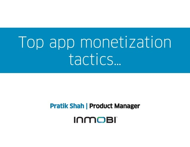 Top app monetization      tactics…    Pratik Shah | Product Manager