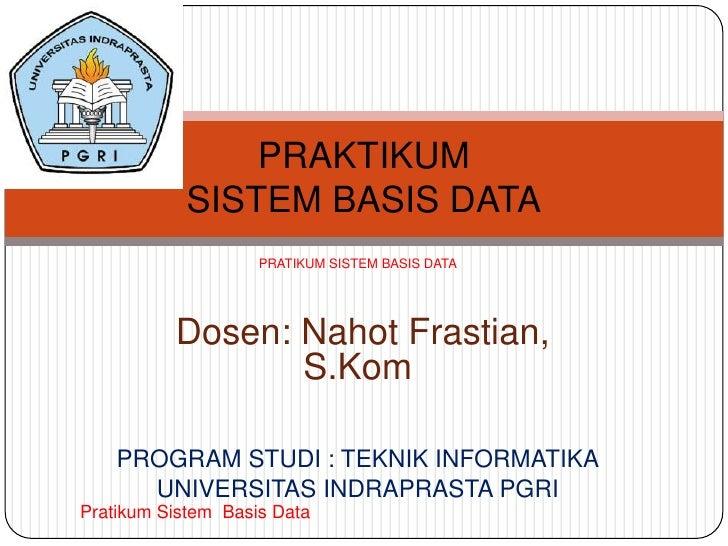 PRAKTIKUM            SISTEM BASIS DATA                    PRATIKUM SISTEM BASIS DATA          Dosen: Nahot Frastian,      ...