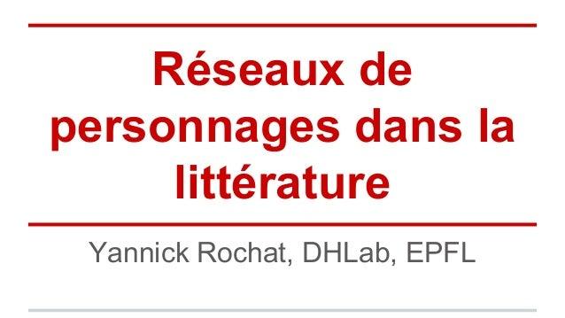 Yannick Rochat, DHLab, EPFL Réseaux de personnages dans la littérature