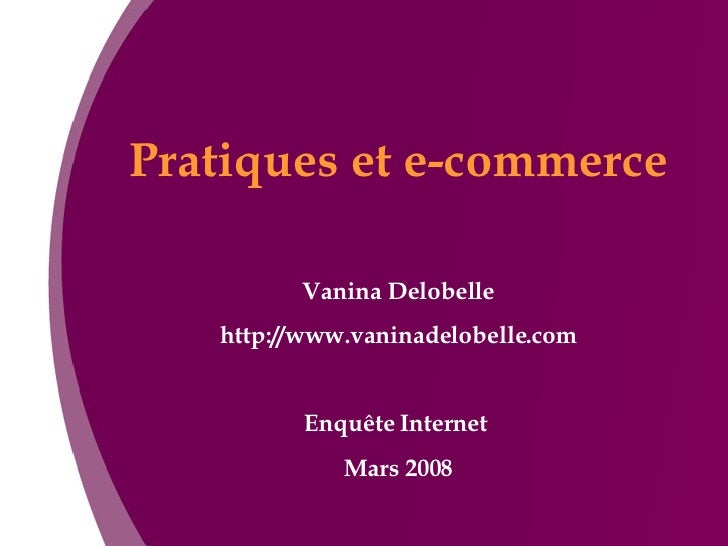 Pratiques et e-commerce Vanina Delobelle http://www.vaninadelobelle.com Enquête Internet  Mars 2008