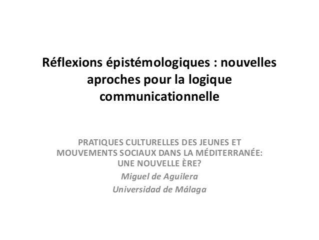 Réflexions épistémologiques : nouvelles aproches pour la logique communicationnelle PRATIQUES CULTURELLES DES JEUNES ET...